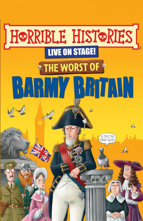 An illustration of characters from British history. Admiral Nelson stands in the centre, next to a pigeon sat on a stone column who has a speech bubble saying 'Is this the poop-deck?'. Below him are other figures from British history. Behind all the characters is a statue of a lion holding a Union Jack, and a silhouette of London in the background. The text at the top of the poster reads 'Horrible Histories Live On Stage The Worst Of Barmy Britain'.